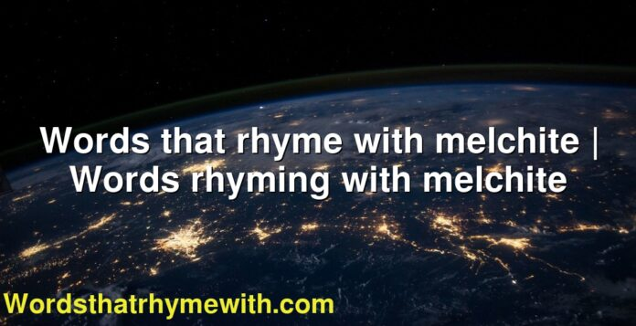 Words that rhyme with melchite | Words rhyming with melchite