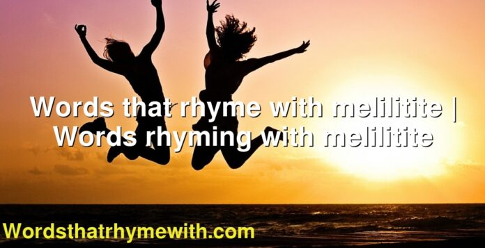 Words that rhyme with melilitite | Words rhyming with melilitite