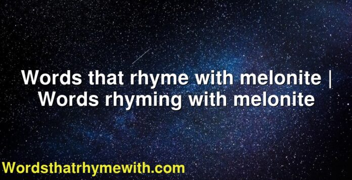 Words that rhyme with melonite | Words rhyming with melonite