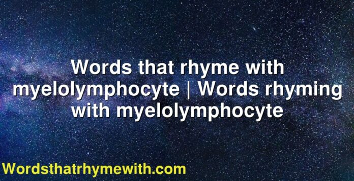 Words that rhyme with myelolymphocyte | Words rhyming with myelolymphocyte