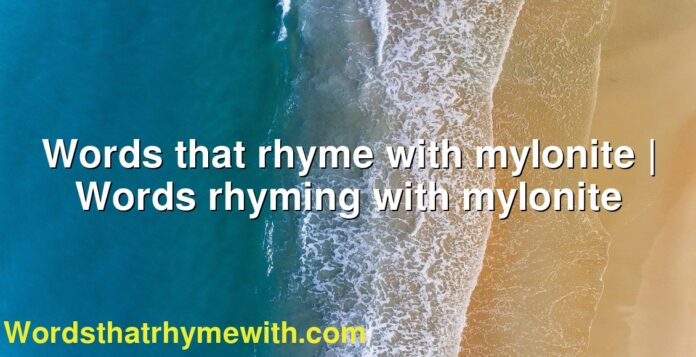 Words that rhyme with mylonite | Words rhyming with mylonite