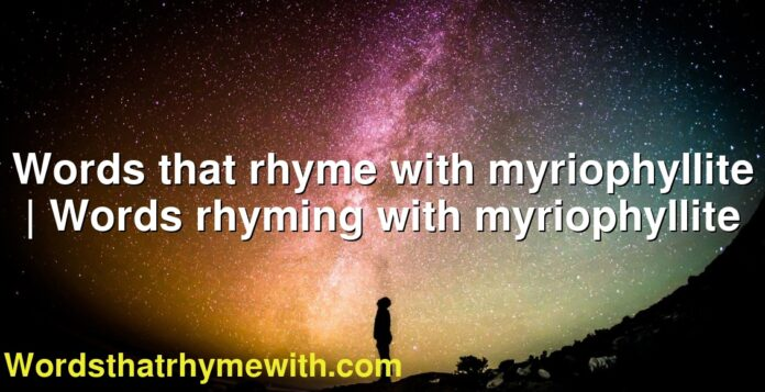 Words that rhyme with myriophyllite | Words rhyming with myriophyllite