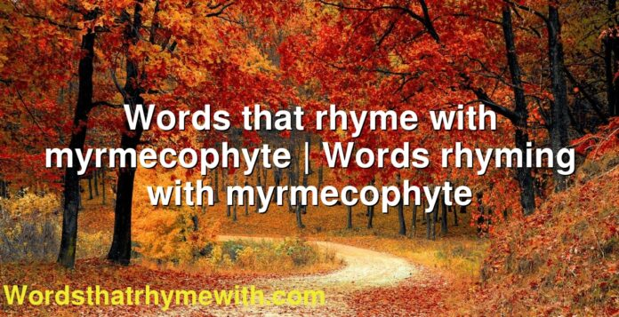 Words that rhyme with myrmecophyte   Words rhyming with myrmecophyte